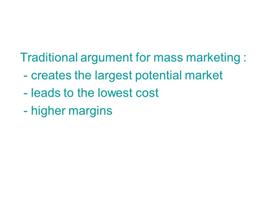 Traditional argument for mass marketing : - creates the largest potential market - leads to the lowest cost - higher margins