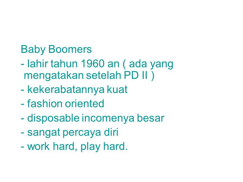 Baby Boomers - lahir tahun 1960 an ( ada yang mengatakan setelah PD II ) - kekerabatannya kuat - fashion oriented - disposable incomenya besar - sangat percaya diri - work hard, play hard.