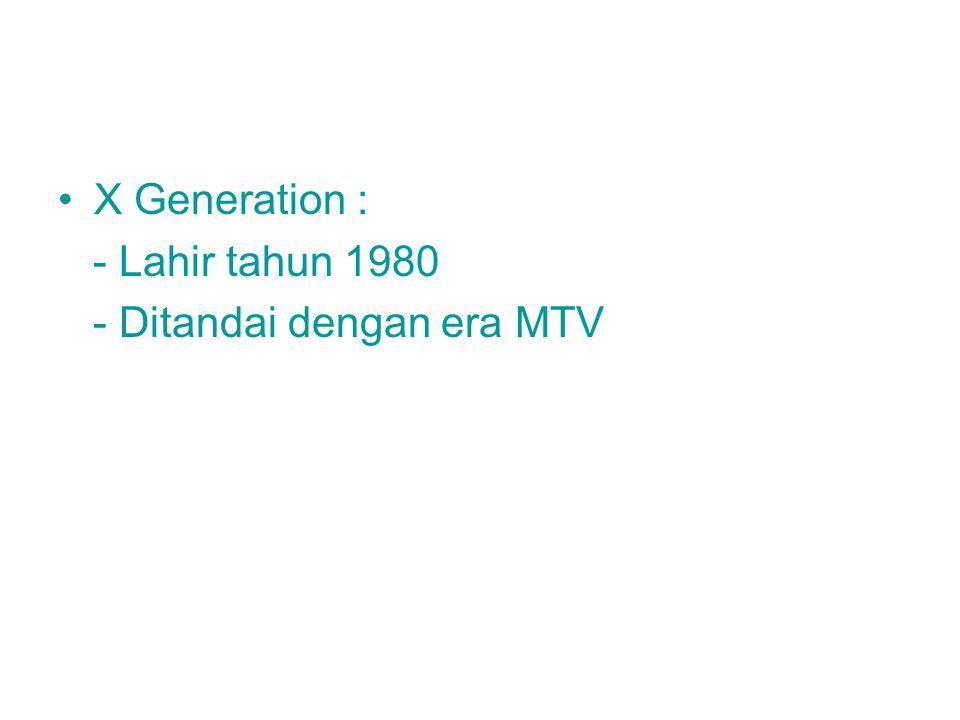 X Generation : - Lahir tahun 1980 - Ditandai dengan era MTV