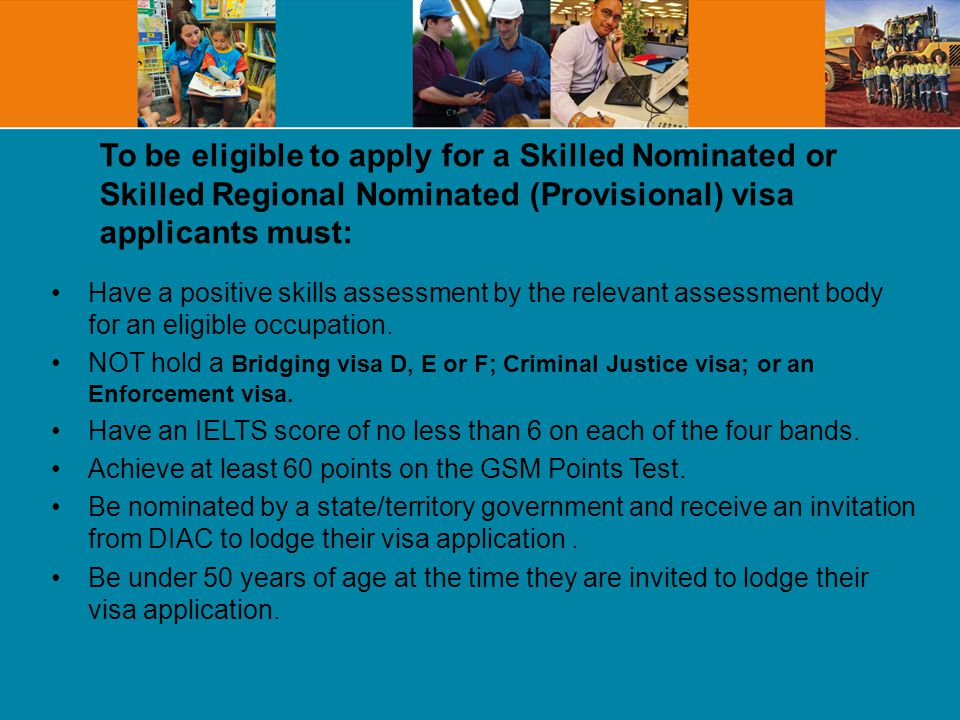 To be eligible to apply for a Skilled Nominated or Skilled Regional Nominated (Provisional) visa applicants must: Have a positive skills assessment by the relevant assessment body for an eligible occupation.