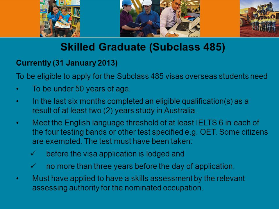 Skilled Graduate (Subclass 485) Currently (31 January 2013) To be eligible to apply for the Subclass 485 visas overseas students need To be under 50 years of age.