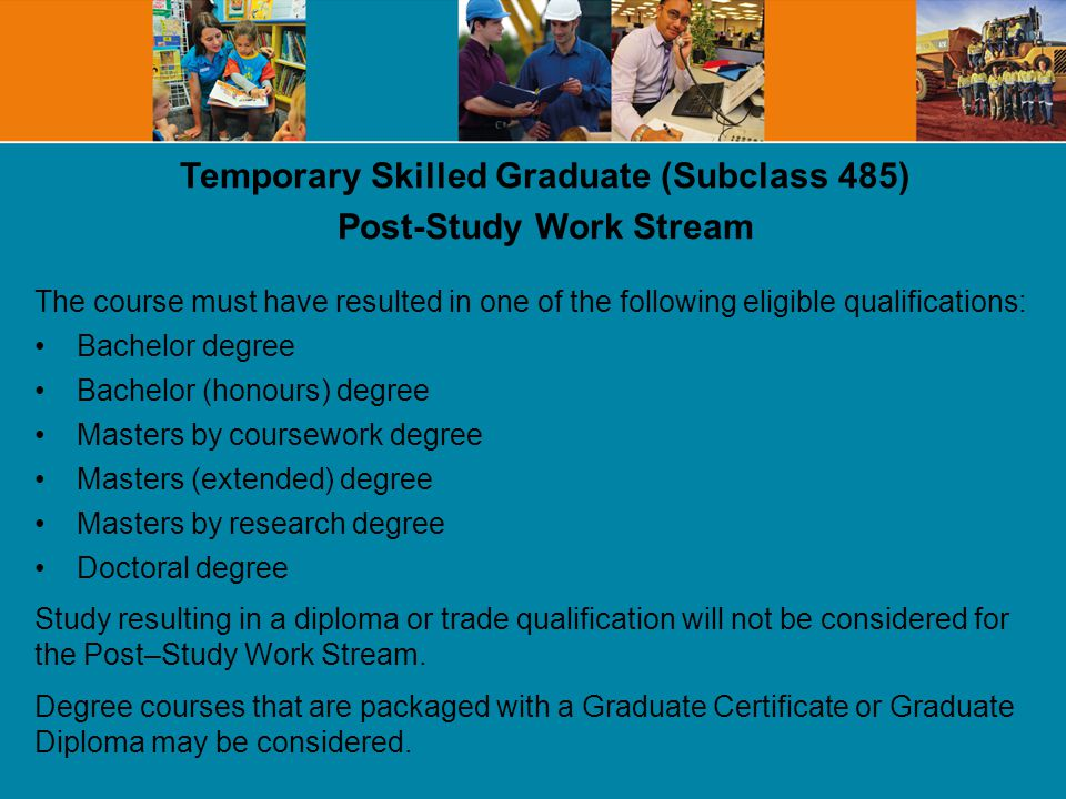 Temporary Skilled Graduate (Subclass 485) Post-Study Work Stream The course must have resulted in one of the following eligible qualifications: Bachelor degree Bachelor (honours) degree Masters by coursework degree Masters (extended) degree Masters by research degree Doctoral degree Study resulting in a diploma or trade qualification will not be considered for the Post–Study Work Stream.