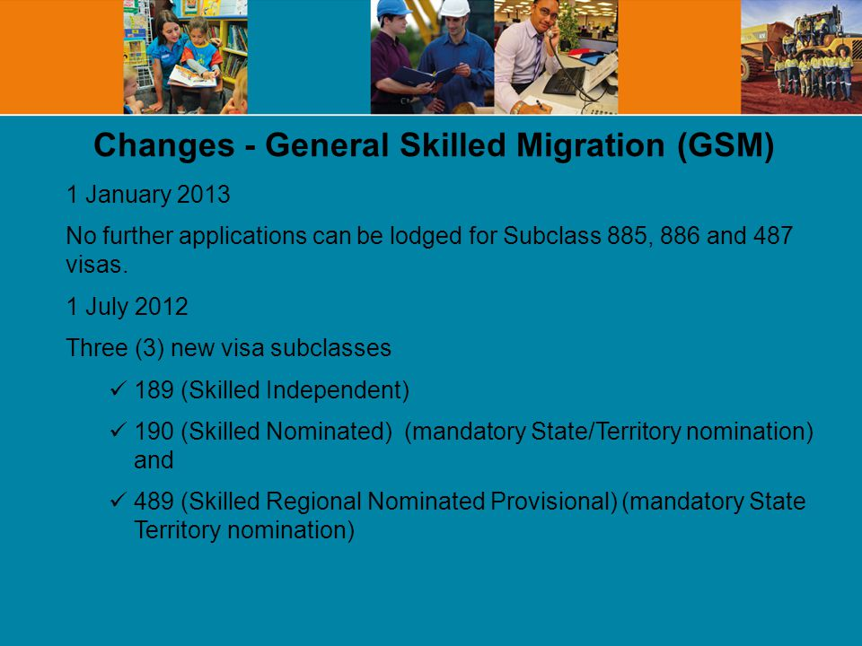 Changes - General Skilled Migration (GSM) 1 January 2013 No further applications can be lodged for Subclass 885, 886 and 487 visas.