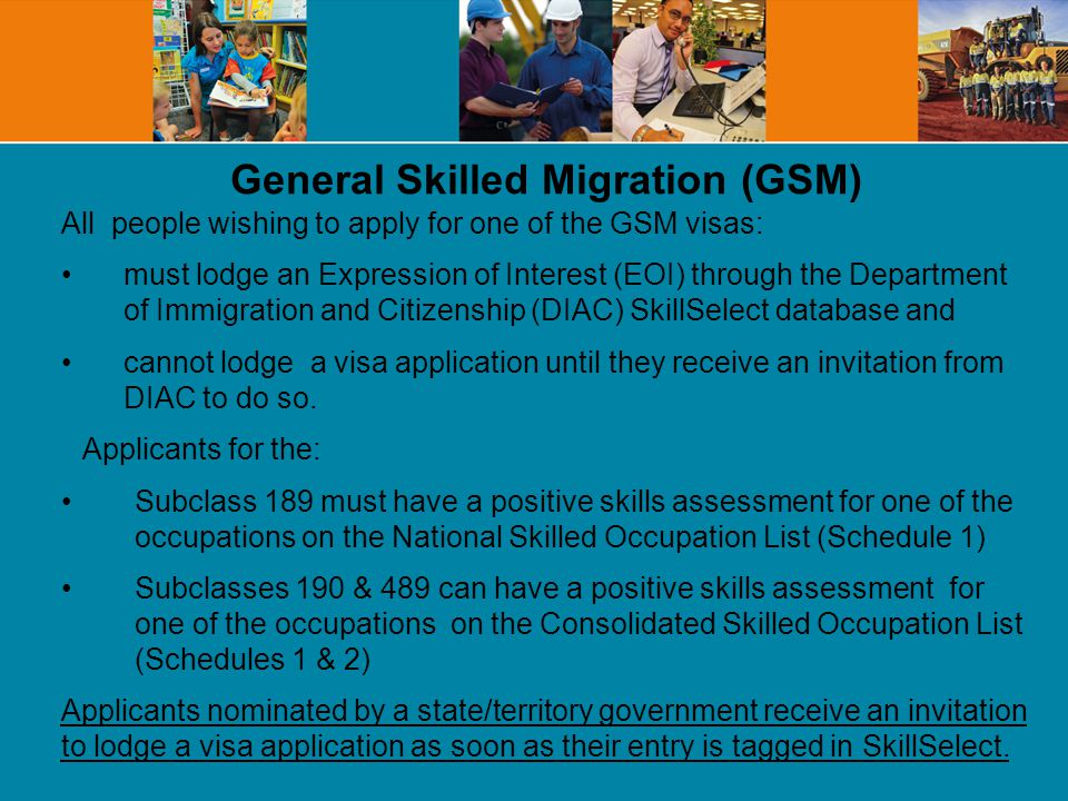 General Skilled Migration (GSM) All people wishing to apply for one of the GSM visas: must lodge an Expression of Interest (EOI) through the Department of Immigration and Citizenship (DIAC) SkillSelect database and cannot lodge a visa application until they receive an invitation from DIAC to do so.