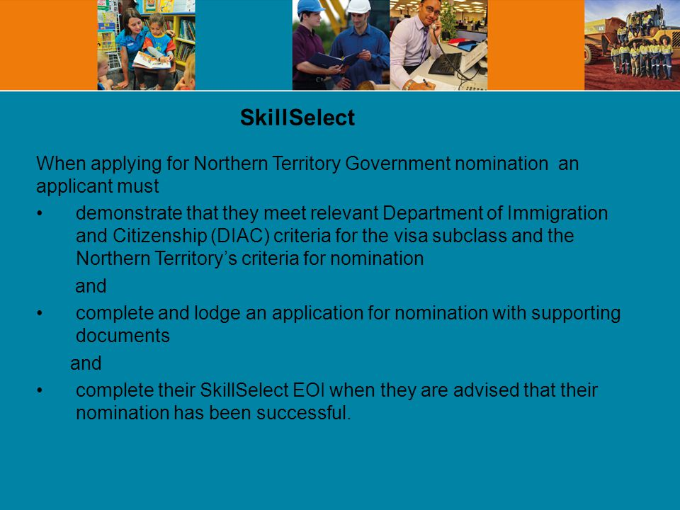 When applying for Northern Territory Government nomination an applicant must demonstrate that they meet relevant Department of Immigration and Citizenship (DIAC) criteria for the visa subclass and the Northern Territory's criteria for nomination and complete and lodge an application for nomination with supporting documents and complete their SkillSelect EOI when they are advised that their nomination has been successful.