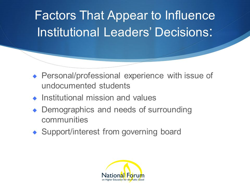 Factors That Appear to Influence Institutional Leaders' Decisions :  Personal/professional experience with issue of undocumented students  Institutional mission and values  Demographics and needs of surrounding communities  Support/interest from governing board