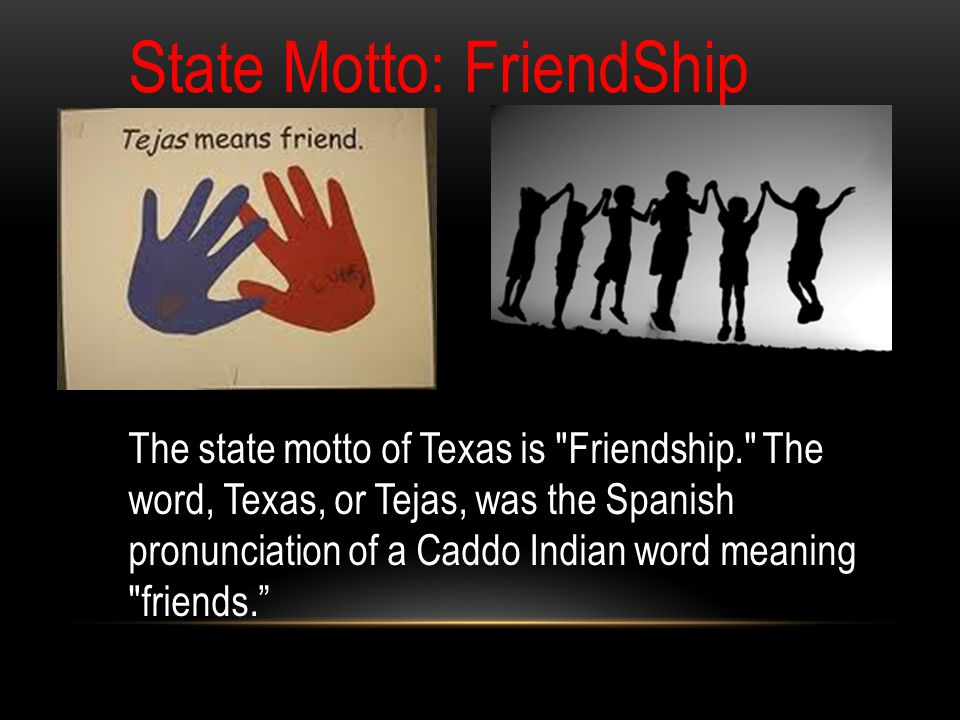 State Motto: FriendShip The state motto of Texas is Friendship. The word, Texas, or Tejas, was the Spanish pronunciation of a Caddo Indian word meaning friends.