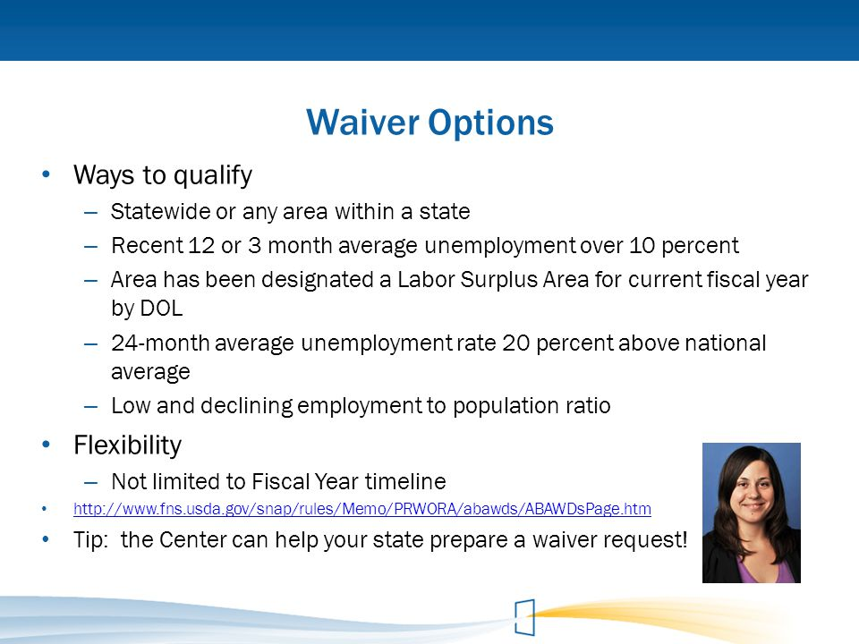 Waiver Options Ways to qualify – Statewide or any area within a state – Recent 12 or 3 month average unemployment over 10 percent – Area has been desi