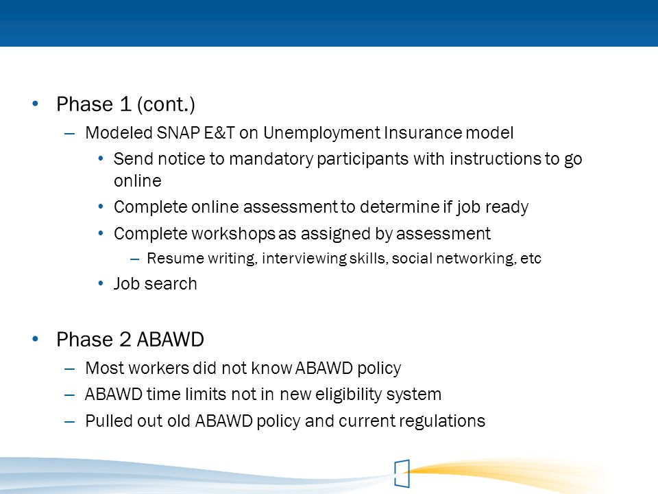 Phase 1 (cont.) – Modeled SNAP E&T on Unemployment Insurance model Send notice to mandatory participants with instructions to go online Complete onlin