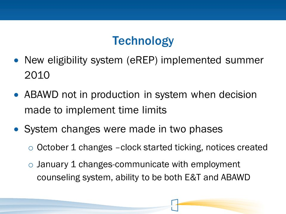 Technology  New eligibility system (eREP) implemented summer 2010  ABAWD not in production in system when decision made to implement time limits  S