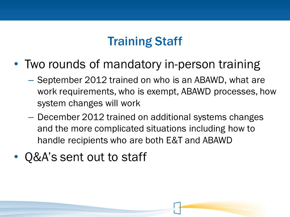 Training Staff Two rounds of mandatory in-person training – September 2012 trained on who is an ABAWD, what are work requirements, who is exempt, ABAW
