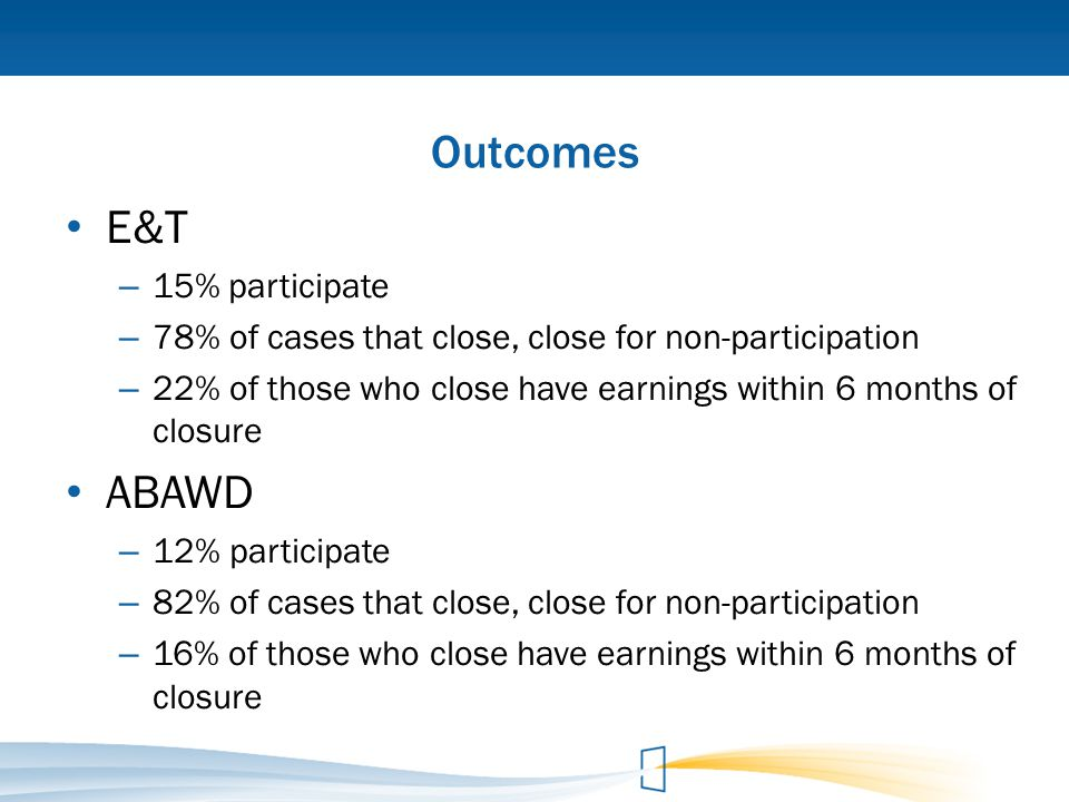 Outcomes E&T – 15% participate – 78% of cases that close, close for non-participation – 22% of those who close have earnings within 6 months of closur