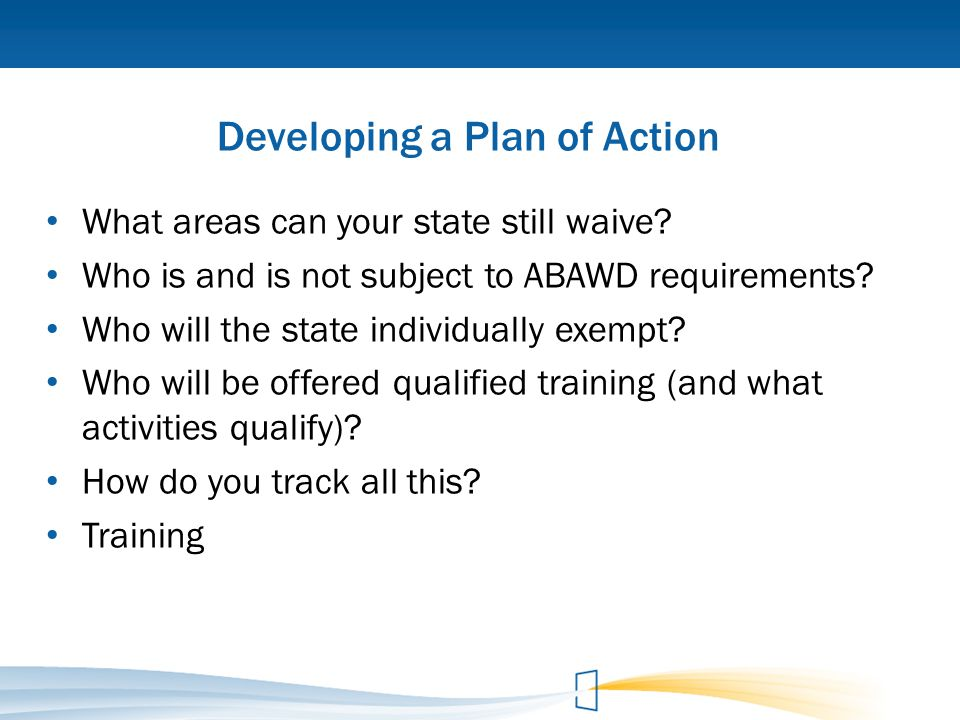 Developing a Plan of Action What areas can your state still waive? Who is and is not subject to ABAWD requirements? Who will the state individually ex