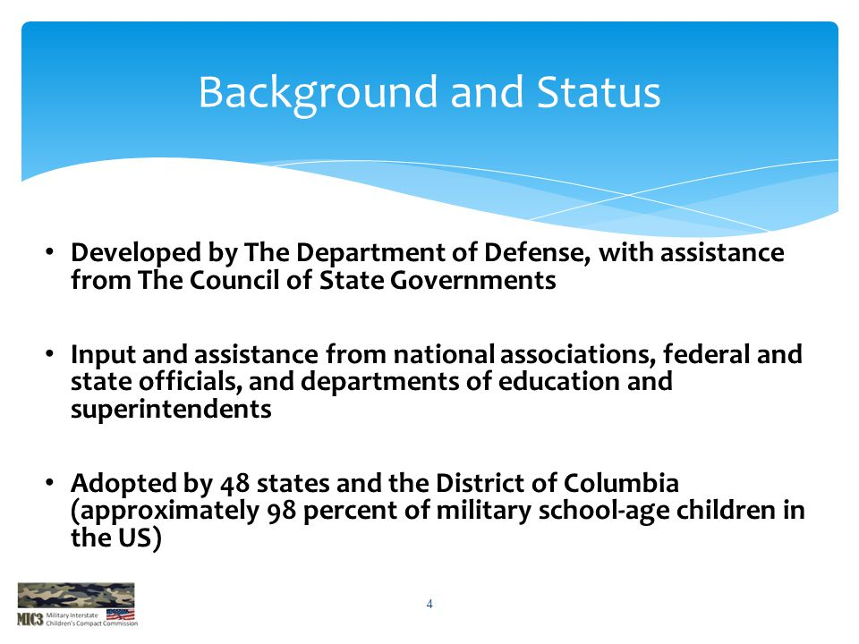 Developed by The Department of Defense, with assistance from The Council of State Governments Input and assistance from national associations, federal and state officials, and departments of education and superintendents Adopted by 48 states and the District of Columbia (approximately 98 percent of military school-age children in the US) Background and Status 4