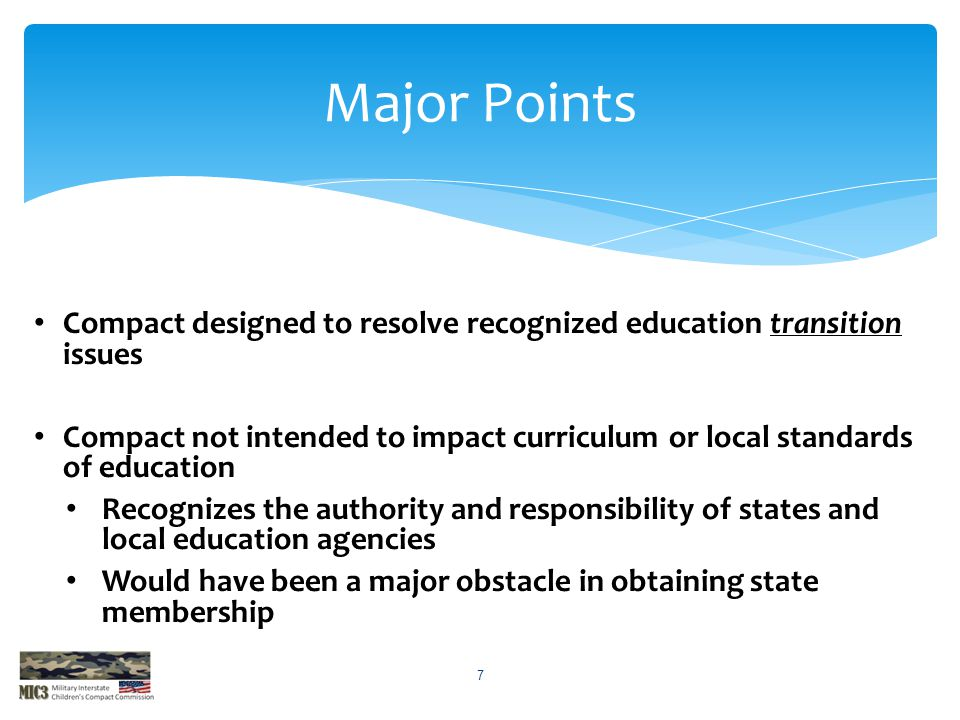 Compact designed to resolve recognized education transition issues Compact not intended to impact curriculum or local standards of education Recognizes the authority and responsibility of states and local education agencies Would have been a major obstacle in obtaining state membership Major Points 7