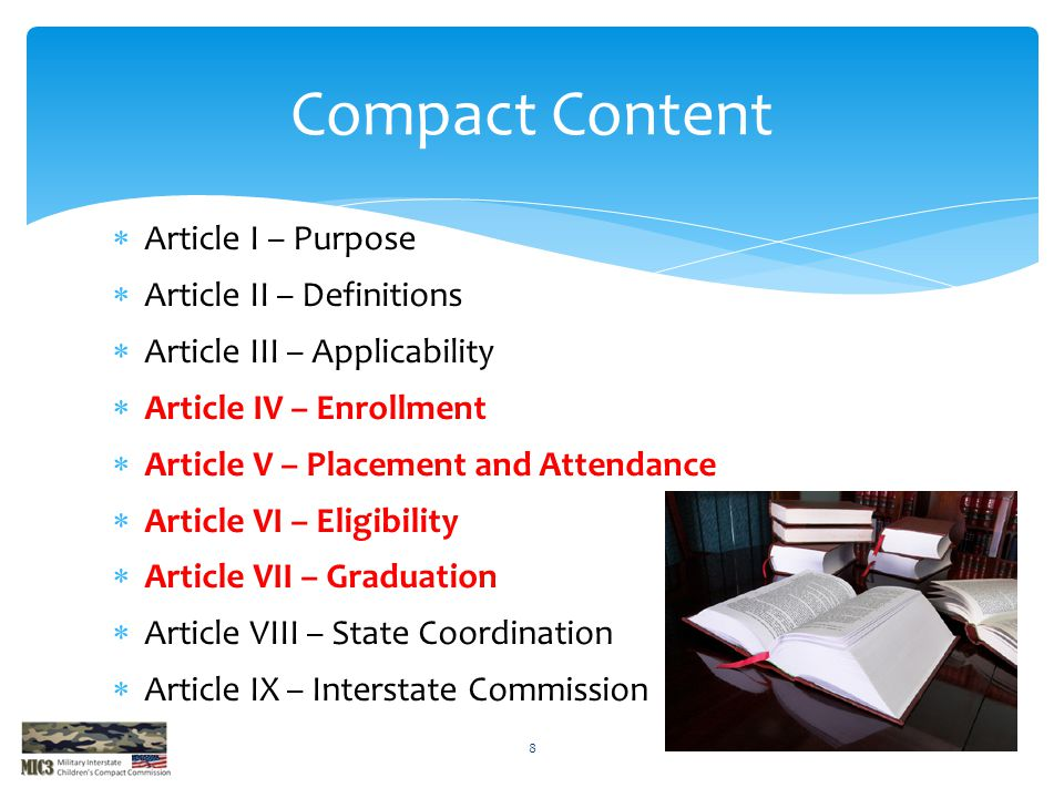  Article I – Purpose  Article II – Definitions  Article III – Applicability  Article IV – Enrollment  Article V – Placement and Attendance  Article VI – Eligibility  Article VII – Graduation  Article VIII – State Coordination  Article IX – Interstate Commission Compact Content 8
