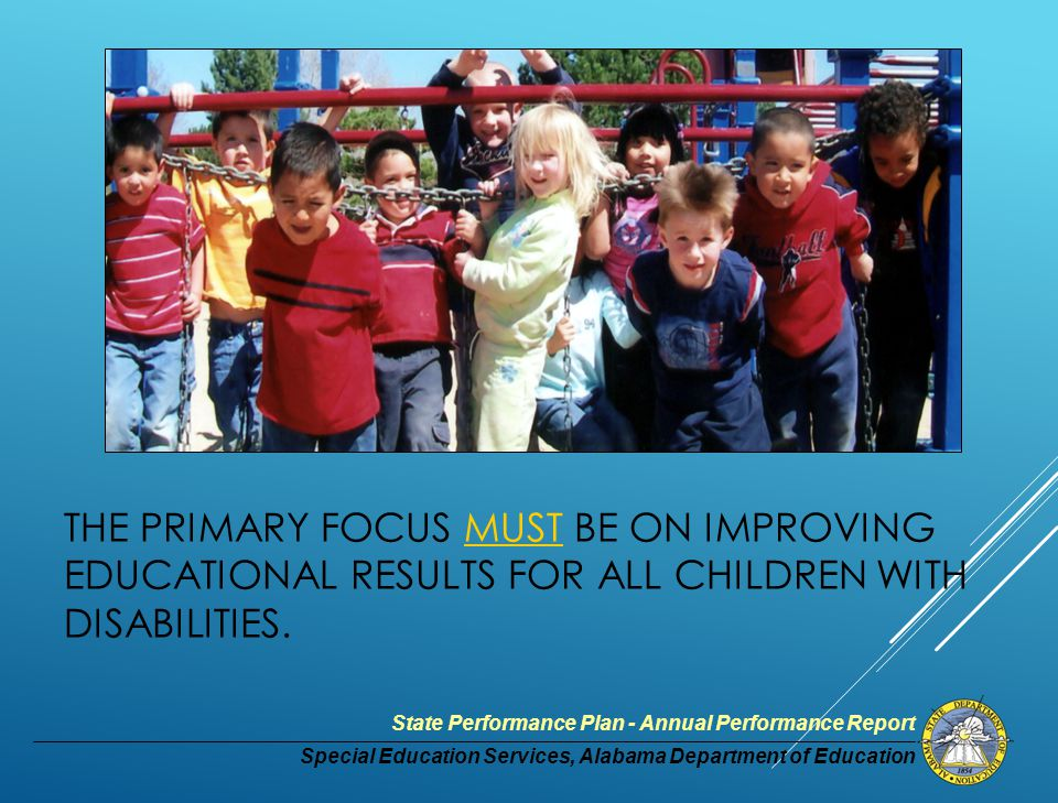 Special Education Services, Alabama Department of Education State Performance Plan - Annual Performance Report THE PRIMARY FOCUS MUST BE ON IMPROVING EDUCATIONAL RESULTS FOR ALL CHILDREN WITH DISABILITIES.