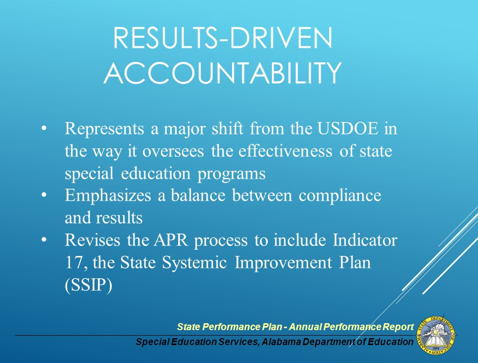Special Education Services, Alabama Department of Education State Performance Plan - Annual Performance Report RESULTS-DRIVEN ACCOUNTABILITY Represents a major shift from the USDOE in the way it oversees the effectiveness of state special education programs Emphasizes a balance between compliance and results Revises the APR process to include Indicator 17, the State Systemic Improvement Plan (SSIP)