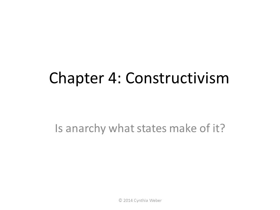 Chapter 4: Constructivism Is anarchy what states make of it? © 2014 Cynthia Weber