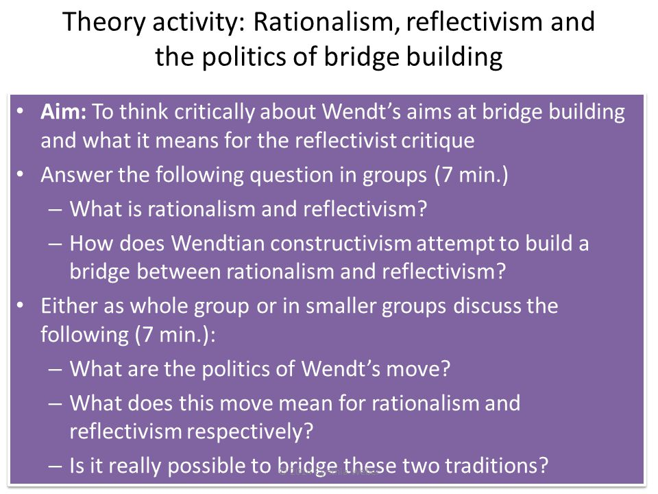 Theory activity: Rationalism, reflectivism and the politics of bridge building Aim: To think critically about Wendt's aims at bridge building and what