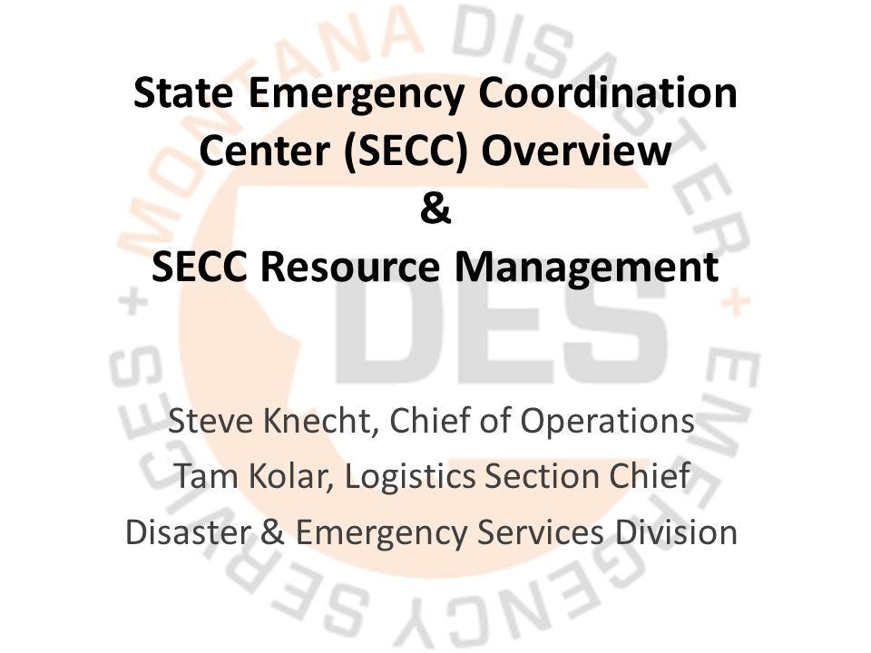 State Emergency Coordination Center (SECC) Overview & SECC Resource Management Steve Knecht, Chief of Operations Tam Kolar, Logistics Section Chief Disaster & Emergency Services Division