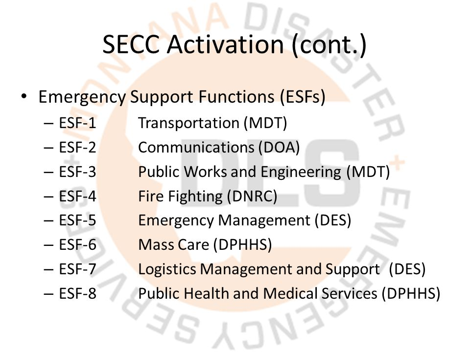 SECC Activation (cont.) Emergency Support Functions (ESFs) – ESF-1Transportation (MDT) – ESF-2Communications (DOA) – ESF-3Public Works and Engineering (MDT) – ESF-4Fire Fighting (DNRC) – ESF-5Emergency Management (DES) – ESF-6Mass Care (DPHHS) – ESF-7Logistics Management and Support (DES) – ESF-8 Public Health and Medical Services (DPHHS)