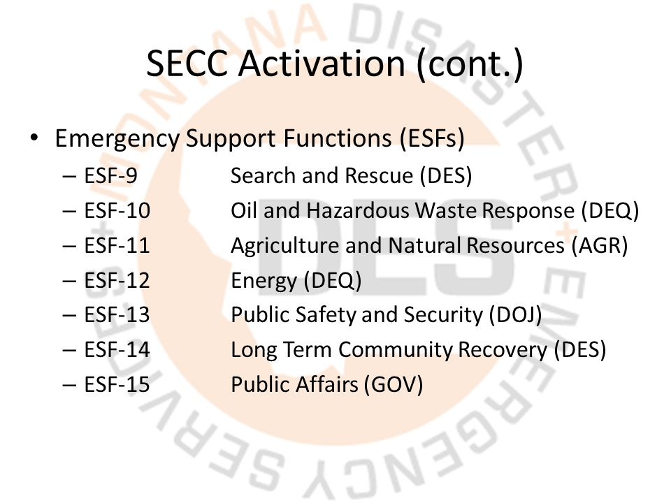 SECC Activation (cont.) Emergency Support Functions (ESFs) – ESF-9Search and Rescue (DES) – ESF-10Oil and Hazardous Waste Response (DEQ) – ESF-11Agriculture and Natural Resources (AGR) – ESF-12Energy (DEQ) – ESF-13Public Safety and Security (DOJ) – ESF-14Long Term Community Recovery (DES) – ESF-15Public Affairs (GOV)