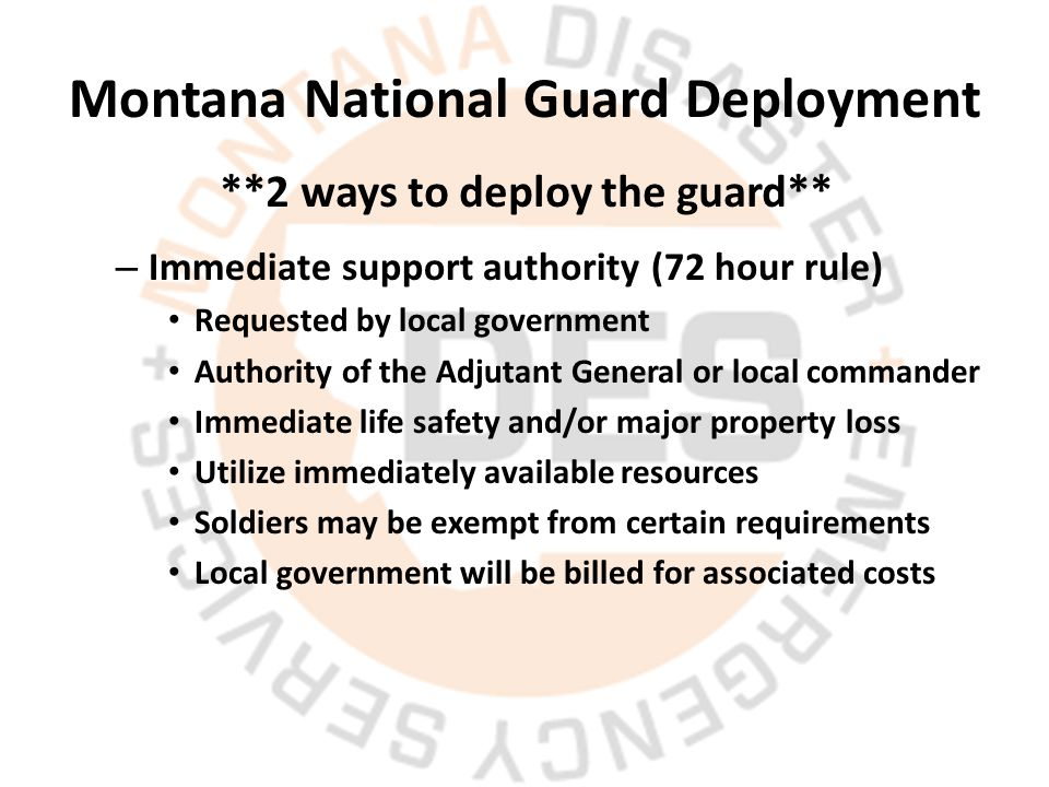 Montana National Guard Deployment – Immediate support authority (72 hour rule) Requested by local government Authority of the Adjutant General or local commander Immediate life safety and/or major property loss Utilize immediately available resources Soldiers may be exempt from certain requirements Local government will be billed for associated costs **2 ways to deploy the guard**