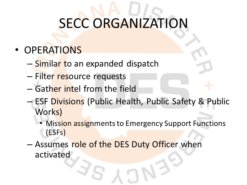 SECC ORGANIZATION OPERATIONS – Similar to an expanded dispatch – Filter resource requests – Gather intel from the field – ESF Divisions (Public Health, Public Safety & Public Works) Mission assignments to Emergency Support Functions (ESFs) – Assumes role of the DES Duty Officer when activated
