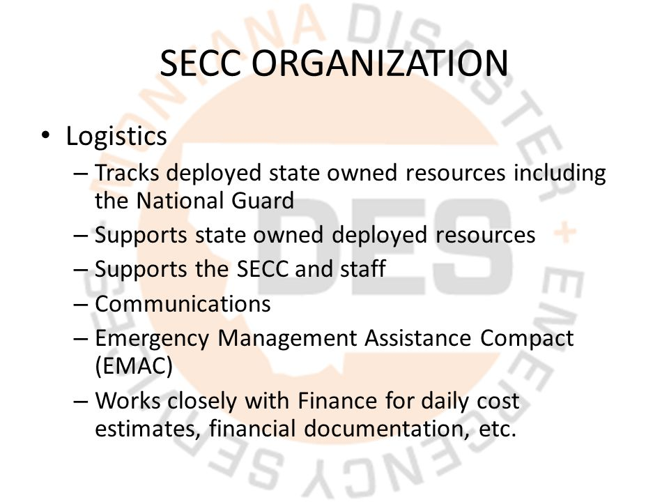 SECC ORGANIZATION Logistics – Tracks deployed state owned resources including the National Guard – Supports state owned deployed resources – Supports the SECC and staff – Communications – Emergency Management Assistance Compact (EMAC) – Works closely with Finance for daily cost estimates, financial documentation, etc.
