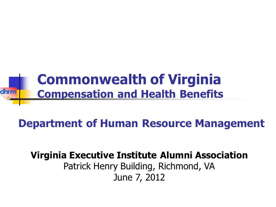 Commonwealth of Virginia Compensation and Health Benefits Department of Human Resource Management Virginia Executive Institute Alumni Association Patrick Henry Building, Richmond, VA June 7, 2012