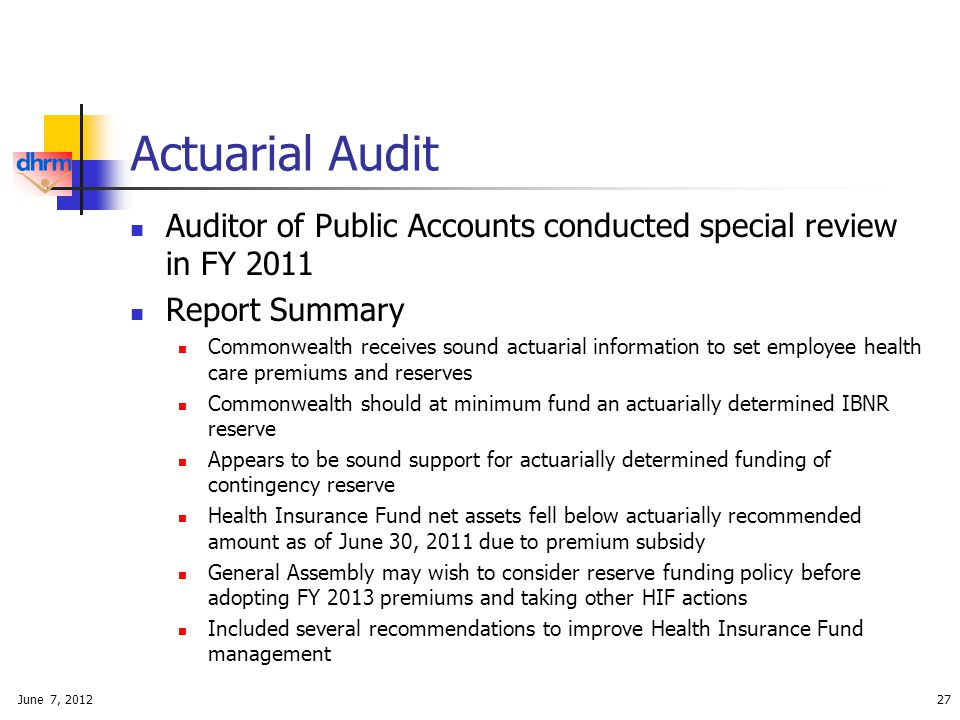 Actuarial Audit Auditor of Public Accounts conducted special review in FY 2011 Report Summary Commonwealth receives sound actuarial information to set employee health care premiums and reserves Commonwealth should at minimum fund an actuarially determined IBNR reserve Appears to be sound support for actuarially determined funding of contingency reserve Health Insurance Fund net assets fell below actuarially recommended amount as of June 30, 2011 due to premium subsidy General Assembly may wish to consider reserve funding policy before adopting FY 2013 premiums and taking other HIF actions Included several recommendations to improve Health Insurance Fund management June 7, 201227