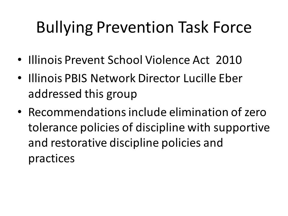 Bullying Prevention Task Force Illinois Prevent School Violence Act 2010 Illinois PBIS Network Director Lucille Eber addressed this group Recommendations include elimination of zero tolerance policies of discipline with supportive and restorative discipline policies and practices