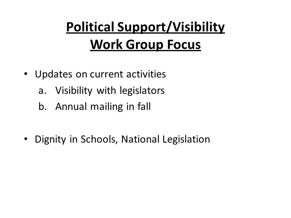 Political Support/Visibility Work Group Focus Updates on current activities a.Visibility with legislators b.Annual mailing in fall Dignity in Schools, National Legislation