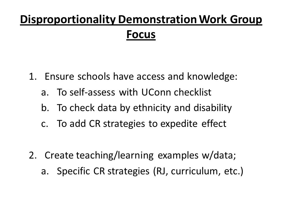 Disproportionality Demonstration Work Group Focus 1.Ensure schools have access and knowledge: a.To self-assess with UConn checklist b.To check data by ethnicity and disability c.To add CR strategies to expedite effect 2.Create teaching/learning examples w/data; a.Specific CR strategies (RJ, curriculum, etc.)