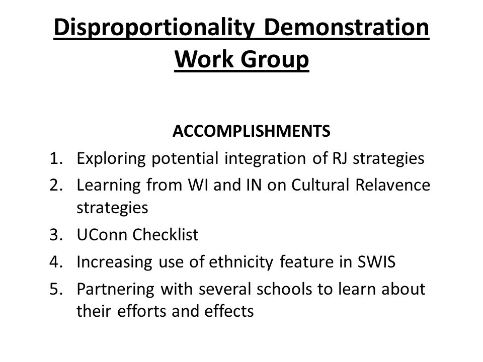 Disproportionality Demonstration Work Group ACCOMPLISHMENTS 1.Exploring potential integration of RJ strategies 2.Learning from WI and IN on Cultural Relavence strategies 3.UConn Checklist 4.Increasing use of ethnicity feature in SWIS 5.Partnering with several schools to learn about their efforts and effects