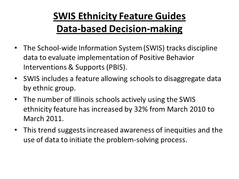 SWIS Ethnicity Feature Guides Data-based Decision-making The School-wide Information System (SWIS) tracks discipline data to evaluate implementation of Positive Behavior Interventions & Supports (PBIS).