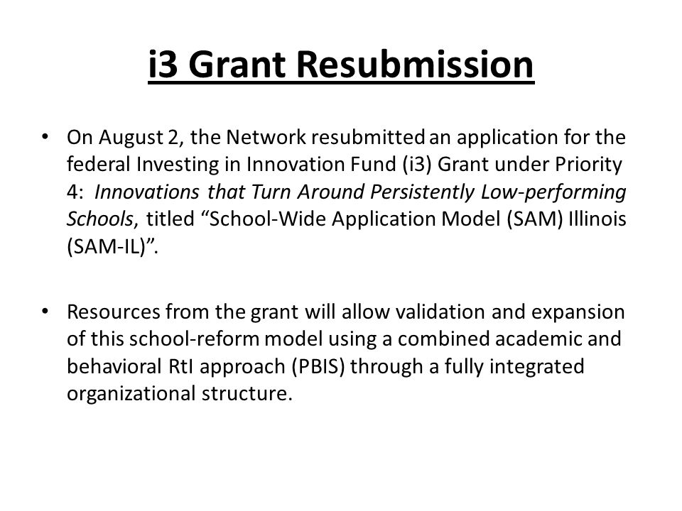 i3 Grant Resubmission On August 2, the Network resubmitted an application for the federal Investing in Innovation Fund (i3) Grant under Priority 4: Innovations that Turn Around Persistently Low-performing Schools, titled School-Wide Application Model (SAM) Illinois (SAM-IL) .