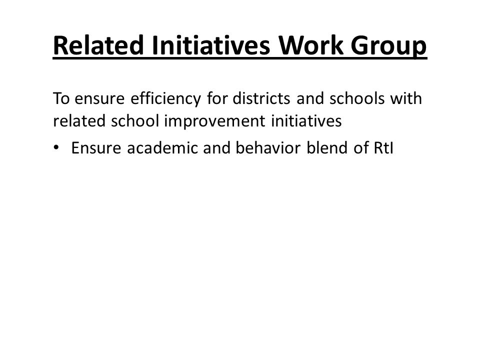 Related Initiatives Work Group To ensure efficiency for districts and schools with related school improvement initiatives Ensure academic and behavior blend of RtI