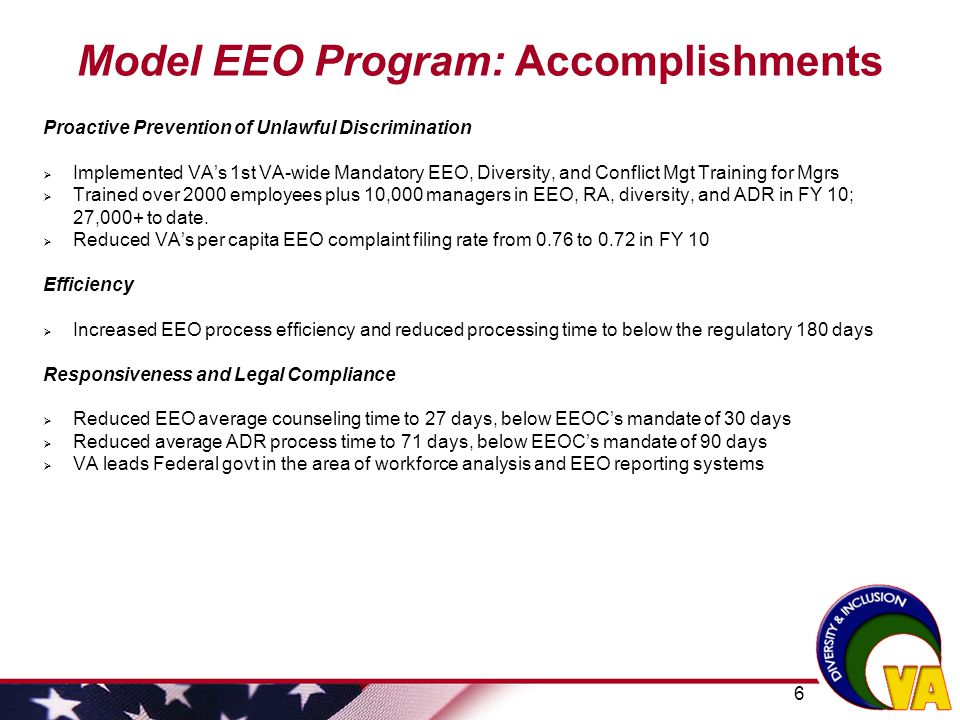 7 Model EEO Program: Challenges and Potential Barriers to EEO Inconsistent training for employees in EEO and diversity Inconsistent State of the Facility briefings to leadership Lack of corporate, integrated strategic recruitment outreach & retention Inconsistent collaboration between EEO and HR program offices/functions Applicant Flow system not yet available in VA; SES pilot in development