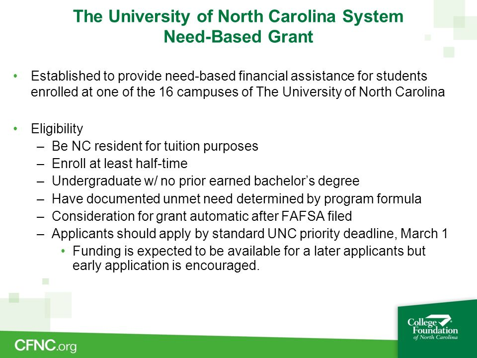 The University of North Carolina System Need-Based Grant Established to provide need-based financial assistance for students enrolled at one of the 16 campuses of The University of North Carolina Eligibility –Be NC resident for tuition purposes –Enroll at least half-time –Undergraduate w/ no prior earned bachelor's degree –Have documented unmet need determined by program formula –Consideration for grant automatic after FAFSA filed –Applicants should apply by standard UNC priority deadline, March 1 Funding is expected to be available for a later applicants but early application is encouraged.