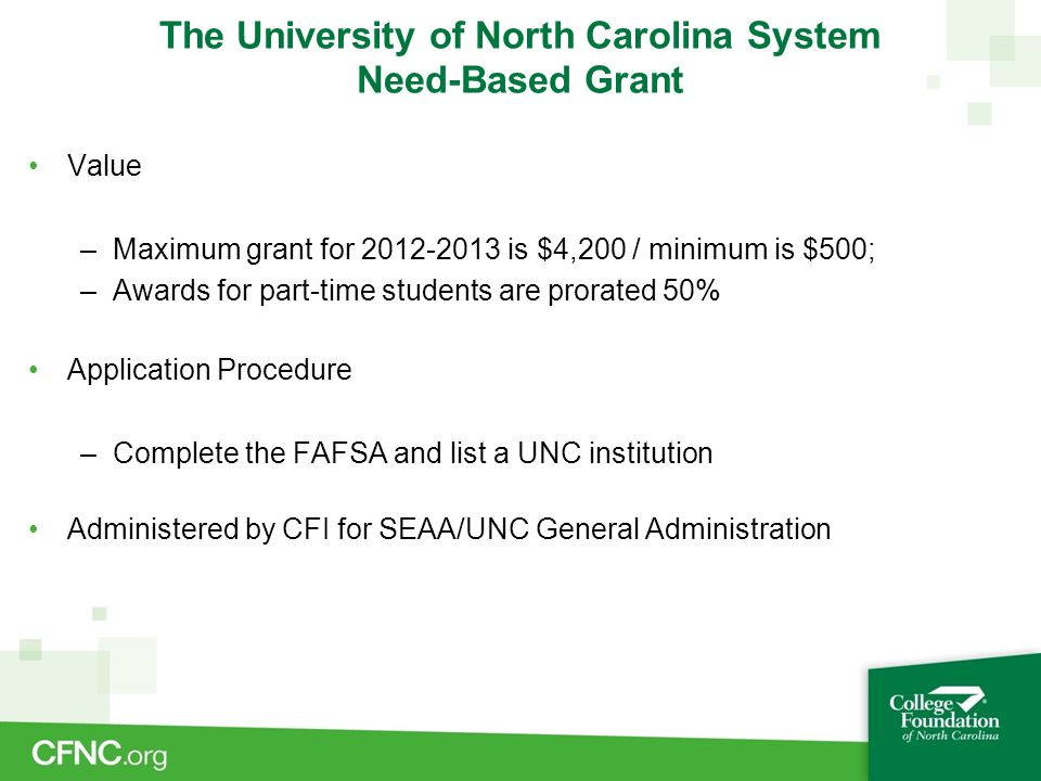 The University of North Carolina System Need-Based Grant Value –Maximum grant for 2012-2013 is $4,200 / minimum is $500; –Awards for part-time student
