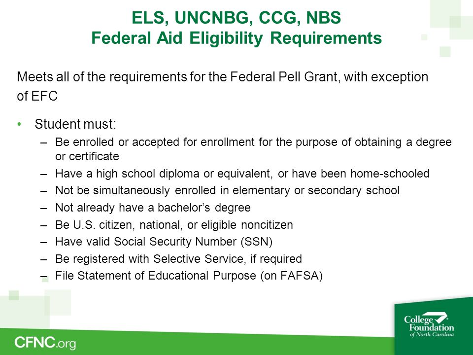 ELS, UNCNBG, CCG, NBS Federal Aid Eligibility Requirements Meets all of the requirements for the Federal Pell Grant, with exception of EFC Student mus