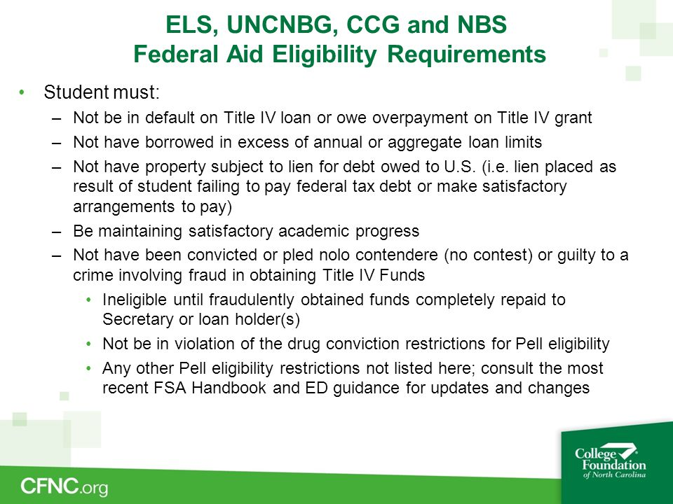 ELS, UNCNBG, CCG and NBS Federal Aid Eligibility Requirements Student must: –Not be in default on Title IV loan or owe overpayment on Title IV grant –Not have borrowed in excess of annual or aggregate loan limits –Not have property subject to lien for debt owed to U.S.
