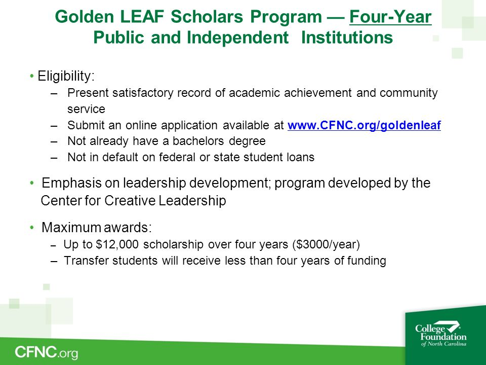 Golden LEAF Scholars Program — Four-Year Public and Independent Institutions Eligibility: – Present satisfactory record of academic achievement and community service – Submit an online application available at www.CFNC.org/goldenleafwww.CFNC.org/goldenleaf – Not already have a bachelors degree – Not in default on federal or state student loans Emphasis on leadership development; program developed by the Center for Creative Leadership Maximum awards: – Up to $12,000 scholarship over four years ($3000/year) – Transfer students will receive less than four years of funding