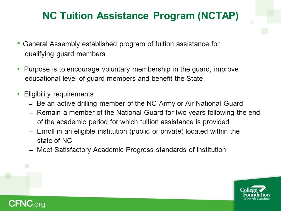 NC Tuition Assistance Program (NCTAP) General Assembly established program of tuition assistance for qualifying guard members Purpose is to encourage voluntary membership in the guard, improve educational level of guard members and benefit the State Eligibility requirements – Be an active drilling member of the NC Army or Air National Guard – Remain a member of the National Guard for two years following the end of the academic period for which tuition assistance is provided – Enroll in an eligible institution (public or private) located within the state of NC – Meet Satisfactory Academic Progress standards of institution