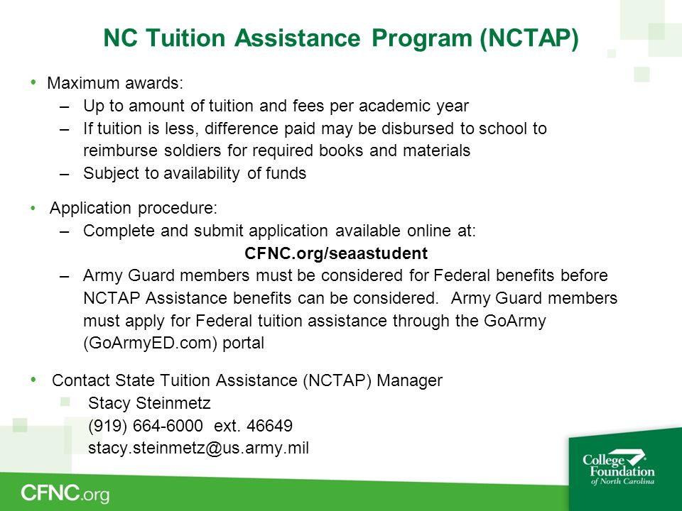 NC Tuition Assistance Program (NCTAP) Maximum awards: – Up to amount of tuition and fees per academic year – If tuition is less, difference paid may be disbursed to school to reimburse soldiers for required books and materials – Subject to availability of funds Application procedure: – Complete and submit application available online at: CFNC.org/seaastudent – Army Guard members must be considered for Federal benefits before NCTAP Assistance benefits can be considered.