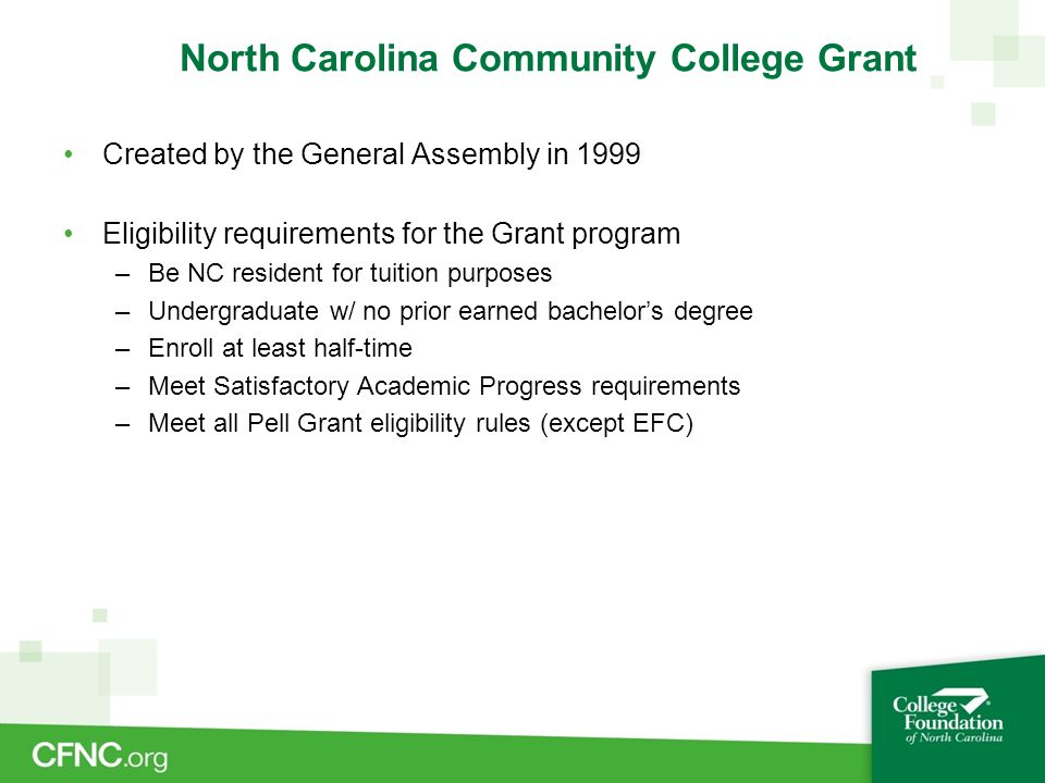 North Carolina Community College Grant Created by the General Assembly in 1999 Eligibility requirements for the Grant program –Be NC resident for tuit