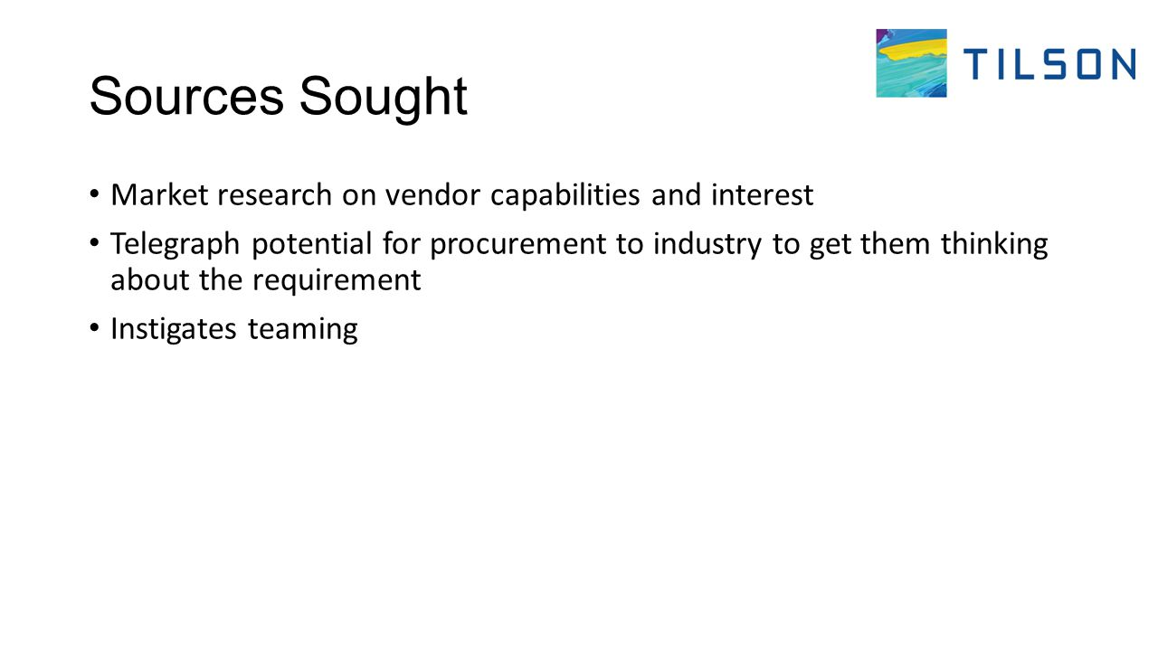 Sources Sought Market research on vendor capabilities and interest Telegraph potential for procurement to industry to get them thinking about the requirement Instigates teaming