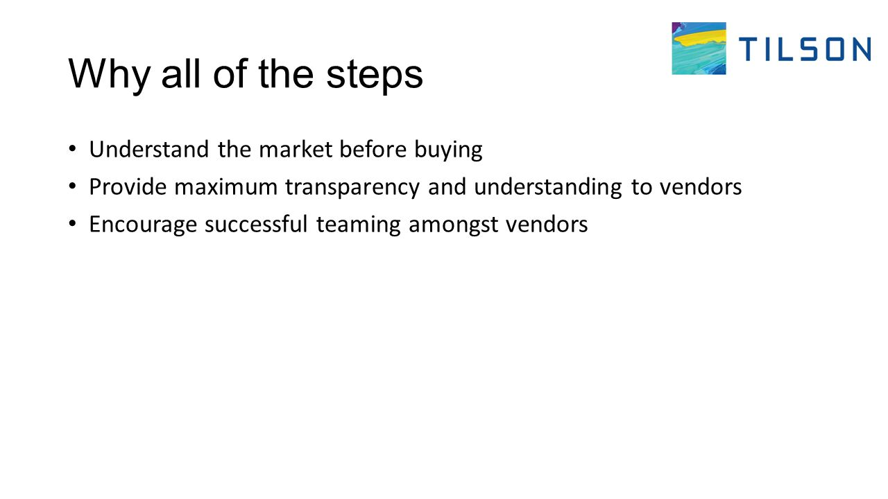 Why all of the steps Understand the market before buying Provide maximum transparency and understanding to vendors Encourage successful teaming amongst vendors